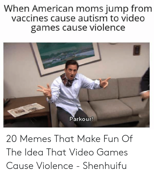 Memes, Moms, and Video Games: When American moms jump from  vaccines cause autism to video  games cause violence  Parkour! 20 Memes That Make Fun Of The Idea That Video Games Cause Violence - Shenhuifu
