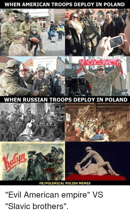 "Polish Meme: WHEN AMERICAN TROOPS DEPLOY IN POLAND  WHEN RUSSIAN TROOPS DEPLOY IN POLAND  FBIPOLEMICAL POLISH MEMES ""Evil American empire"" VS ""Slavic brothers""."