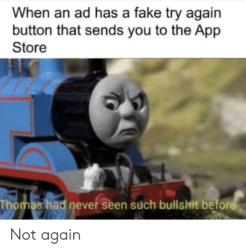 Fake, App Store, and Bullshit: When an ad has a fake try again  button that sends you to the App  Store  Thomas had never seen such bullshit before Not again