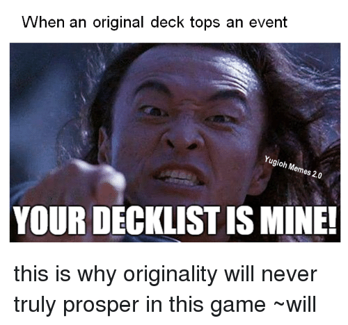 Prosperous: When an original deck tops an event  Yugioh Memes 2.0  YOUR DECIKLISTISMINE! this is why originality will never truly prosper in this game  ~will
