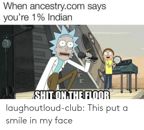 The Floor: When ancestry.com says  you're 1% Indian  SHIT ON THE FLOOR laughoutloud-club:  This put a smile in my face