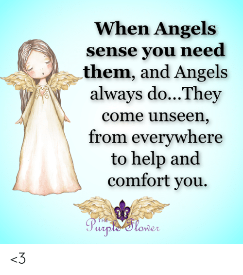 Always Do: When Angels  sense you need  them, and Angels  always do...They  come unseen,  from everywhere  to help and  comfort you.  THE  Purple Slower <3