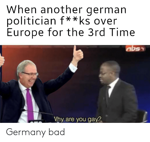 Bad, Europe, and Germany: When another german  politician f  Europe for the 3rd Time  **ks over  Vhy are you gay Germany bad