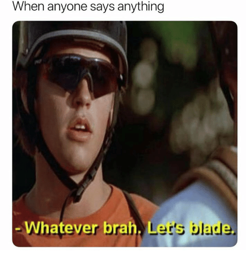 Blade, Bran, and Whatever: When anyone says anything  Whatever bran  Let's blade