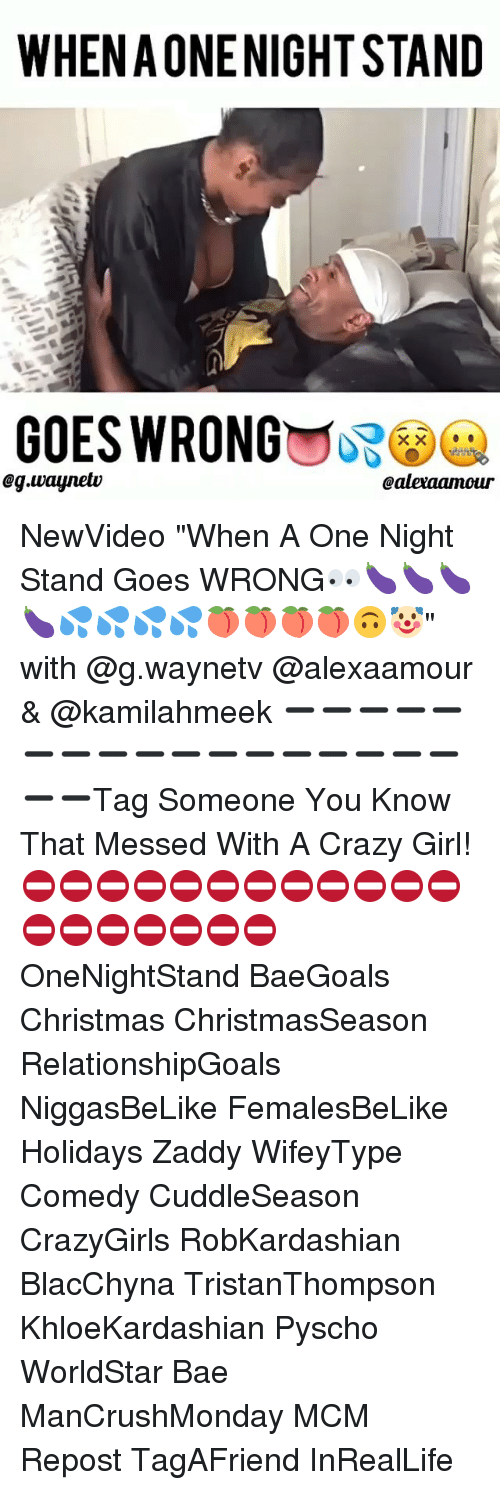 "Memes, 🤖, and Mcm: WHEN AONENIGHTSTAND  GOES WRONG  eg.waynelv  Caleraamour NewVideo ""When A One Night Stand Goes WRONG👀🍆🍆🍆🍆💦💦💦💦🍑🍑🍑🍑🙃🤡"" with @g.waynetv @alexaamour & @kamilahmeek ➖➖➖➖➖➖➖➖➖➖➖➖➖➖➖➖➖➖➖Tag Someone You Know That Messed With A Crazy Girl! ⛔️⛔️⛔️⛔️⛔️⛔️⛔️⛔️⛔️⛔️⛔️⛔️⛔️⛔️⛔️⛔️⛔️⛔️⛔️ OneNightStand BaeGoals Christmas ChristmasSeason RelationshipGoals NiggasBeLike FemalesBeLike Holidays Zaddy WifeyType Comedy CuddleSeason CrazyGirls RobKardashian BlacChyna TristanThompson KhloeKardashian Pyscho WorldStar Bae ManCrushMonday MCM Repost TagAFriend InRealLife"