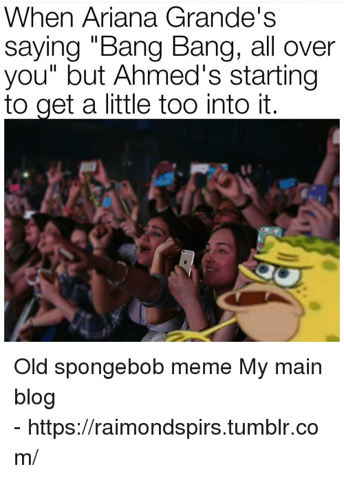 """Meme, SpongeBob, and Tumblr: When Ariana Grande's  saying """"Bang Bang, all over  you"""" but Ahmed's starting  to get a little too into it   Old spongebob meme  My main blog -https://raimondspirs.tumblr.com/"""