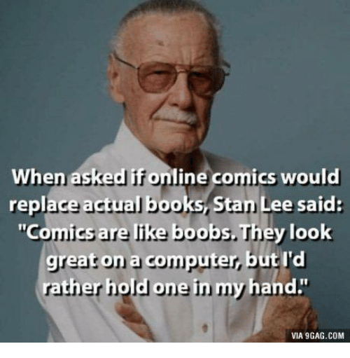 "9gag, Books, and Stan: When asked if online comics would  replace actual books, Stan Lee said:  ""Comics are like boobs. They look  great on a computer, but I'd  ne  rather hold o  in m  y hand.""  VIA 9GAG.COM"