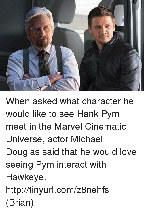 Love, Memes, and Http: When asked what character he would like to see Hank Pym meet in the Marvel Cinematic Universe, actor Michael Douglas said that he would love seeing Pym interact with Hawkeye. http://tinyurl.com/z8nehfs  (Brian)