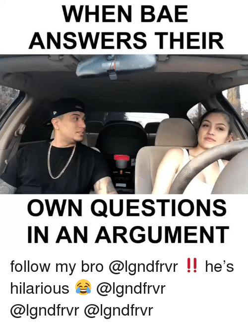 My Bro: WHEN BAE  ANSWERS THEIR  OWN QUESTIONS  IN AN ARGUMENT follow my bro @lgndfrvr ‼️ he's hilarious 😂 @lgndfrvr @lgndfrvr @lgndfrvr