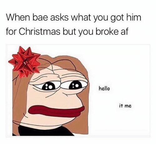 Broke AF: When bae asks what you got him  for Christmas but you broke af  hello  it me