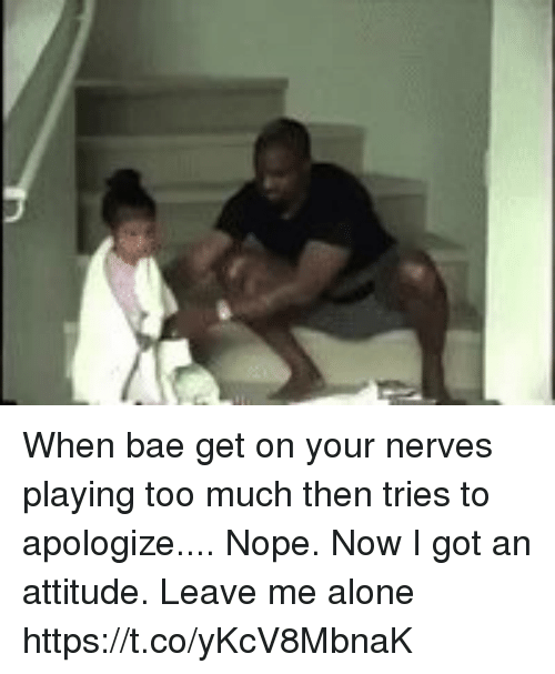 Nopeds: When bae get on your nerves playing too much then tries to apologize....   Nope. Now I got an attitude. Leave me alone https://t.co/yKcV8MbnaK