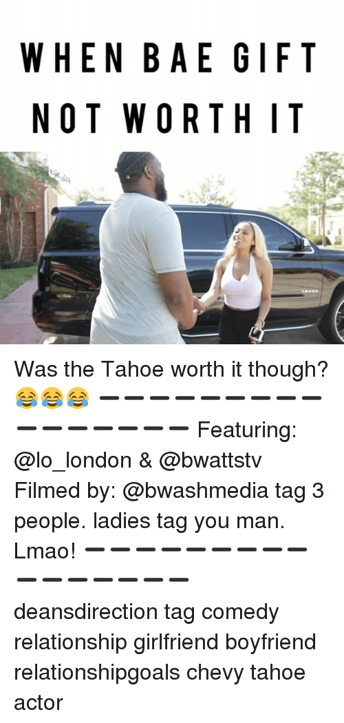 Tahoe: WHEN BAE GIFT  NOT W OR THIT Was the Tahoe worth it though? 😂😂😂 ➖➖➖➖➖➖➖➖➖➖➖➖➖➖➖➖ Featuring: @lo_london & @bwattstv Filmed by: @bwashmedia tag 3 people. ladies tag you man. Lmao! ➖➖➖➖➖➖➖➖➖➖➖➖➖➖➖➖ deansdirection tag comedy relationship girlfriend boyfriend relationshipgoals chevy tahoe actor