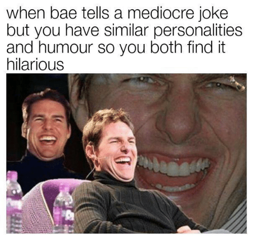 Bae, Mediocre, and Hilarious: when bae tells a mediocre joke  but you have similar personalities  and humour so you both findit  hilarious