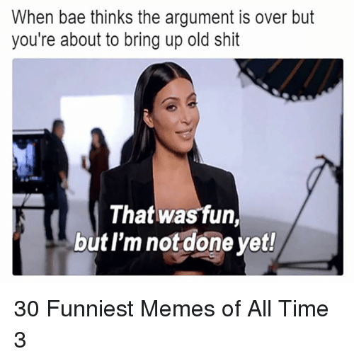 funniest memes: When bae thinks the argument is over but  you're about to bring up old shit  That was fun,  but l'm not done yet! 30 Funniest Memes of All Time 3