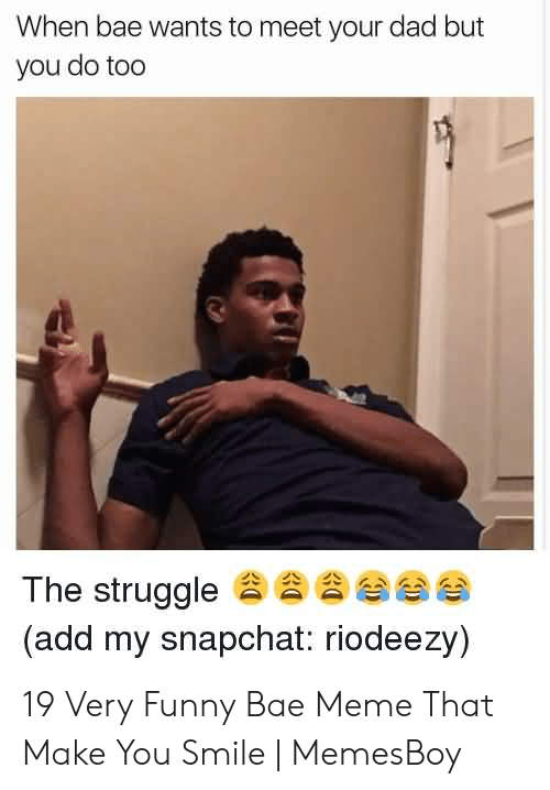 Memesboy: When bae wants to meet your dad but  you do too  The struggle  (add my snapchat: riodeezy)  eee 19 Very Funny Bae Meme That Make You Smile | MemesBoy