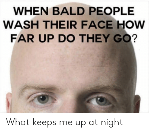 Keeps Me Up At Night: WHEN BALD PEOPLE  WASH THEIR FACE HOW  FAR UP DO THEY GO? What keeps me up at night