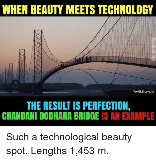 nepali: WHEN BEAUTY MEETS TECHNOLOGY  WAGLE.com.np  THE RESULT IS PERFECTION,  CHANDANI DODHARA BRIDGE IS AN EXAMPLE Such a technological beauty spot. Lengths 1,453 m.