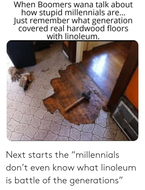"Millennials, How, and Next: When Boomers wana talk about  how stupid millennials are...  Just remember what generation  covered real hardwood floors  with linoleum. Next starts the ""millennials don't even know what linoleum is battle of the generations"""