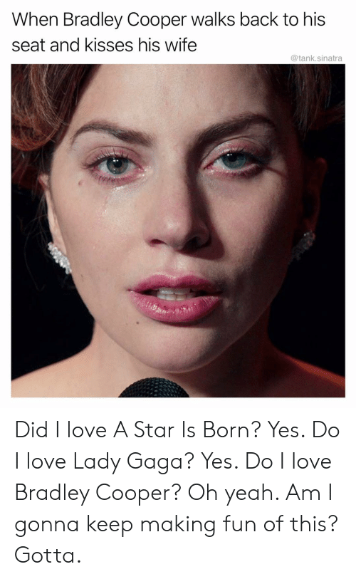gaga: When Bradley Cooper walks back to his  seat and kisses his wife  @tank.sinatra Did I love A Star Is Born? Yes. Do I love Lady Gaga? Yes. Do I love Bradley Cooper? Oh yeah. Am I gonna keep making fun of this? Gotta.