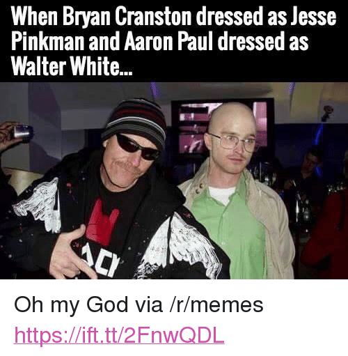 """Bryan Cranston, God, and Memes: When Bryan Cranston dressed as Jesse  Pinkman and Aaron Paul dressed as  Walter White... <p>Oh my God via /r/memes <a href=""""https://ift.tt/2FnwQDL"""">https://ift.tt/2FnwQDL</a></p>"""