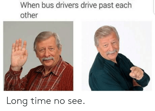 long time no see: When bus drivers drive past each  other Long time no see.