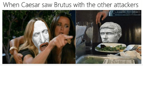 Classical: When Caesar saw Brutus with the other attackers  CLASSICAL ART MEMES  facebook.com/claasicalartmemes