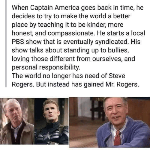 Responsibility: When Captain America goes back in time, he  decides to try to make the world a better  place by teaching it to be kinder, more  honest, and compassionate. He starts a local  PBS show that is eventually syndicated. His  show talks about standing up to bullies,  loving those different from ourselves, and  personal responsibility.  The world no longer has need of Steve  Rogers. But instead has gained Mr. Rogers.