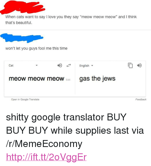 """Beautiful, Cats, and Google: When cats want to say I love you they say """"meow meow meow"""" and I think  that's beautiful.  won't let you guys fool me this time  English  O 4D  Cat  meow meow meoWgas the jews  Edit  Open in Google Translate  Feedback <p>shitty google translator BUY BUY BUY while supplies last via /r/MemeEconomy <a href=""""http://ift.tt/2oVggEr"""">http://ift.tt/2oVggEr</a></p>"""