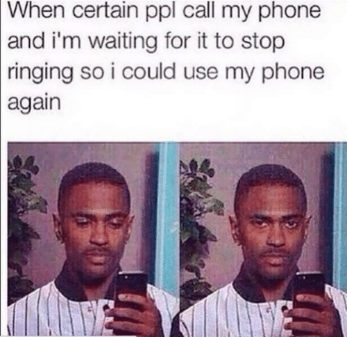 Phone, Waiting..., and Ppl: When certain ppl call my phone  and i'm waiting for it to stop  |ringing so i could use my phone  again