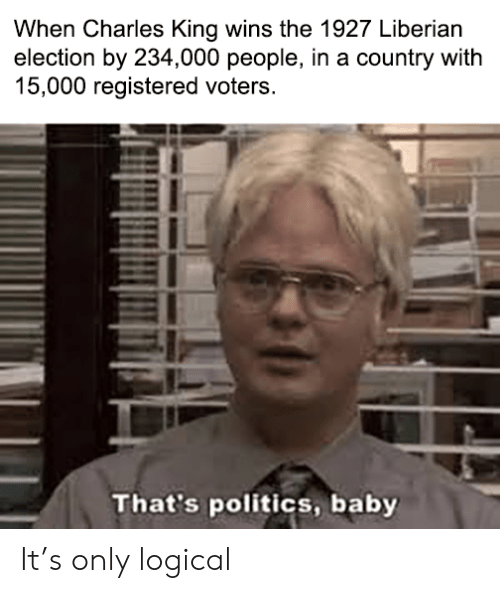 Politics: When Charles King wins the 1927 Liberian  election by 234,000 people, in a country with  15,000 registered voters.  That's politics, baby It's only logical