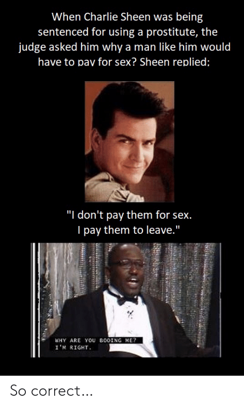 "Charlie: When Charlie Sheen was being  sentenced for using a prostitute, the  judge asked him why a man like him would  have to pav for sex? Sheen replied;  ""I don't pay them for sex.  I pay them to leave.""  WHY ARE YOU BOOING ME?  1'א R1GHT. So correct…"