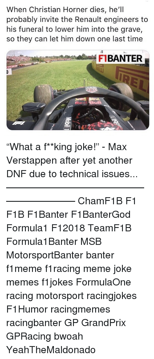 "motorsport: When Christian Horner dies, he'll  probably invite the Renault engineers to  his funeral to lower him into the grave,  so they can let him down one last time  TH  FBANTER ""What a f**king joke!"" - Max Verstappen after yet another DNF due to technical issues... ————————————————————— ChamF1B F1 F1B F1Banter F1BanterGod Formula1 F12018 TeamF1B Formula1Banter MSB MotorsportBanter banter f1meme f1racing meme joke memes f1jokes FormulaOne racing motorsport racingjokes F1Humor racingmemes racingbanter GP GrandPrix GPRacing bwoah YeahTheMaldonado"