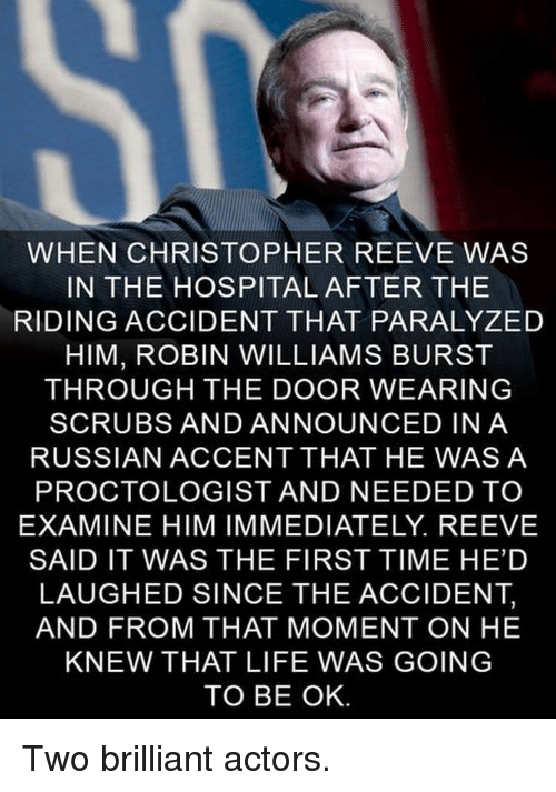 Scrubs: WHEN CHRISTOPHER REEVE WAS  IN THE HOSPITAL AFTER THE  RIDING ACCIDENT THAT PARALYZED  HIM, ROBIN WILLIAMS BURST  THROUGH THE DOOR WEARING  SCRUBS AND ANNOUNCED INA  RUSSIAN ACCENT THAT HE WASA  PROCTOLOGIST AND NEEDED TO  EXAMINE HIM IMMEDIATELY. REEVE  SAID IT WAS THE FIRST TIME HED  LAUGHED SINCE THE ACCIDENT,  AND FROM THAT MOMENT ON HE  KNEW THAT LIFE WAS GOING  TO BE OK <p>Two brilliant actors.</p>