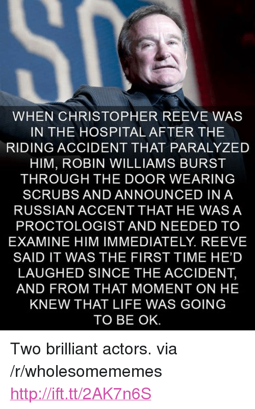 """Scrubs: WHEN CHRISTOPHER REEVE WAS  IN THE HOSPITAL AFTER THE  RIDING ACCIDENT THAT PARALYZED  HIM, ROBIN WILLIAMS BURST  THROUGH THE DOOR WEARING  SCRUBS AND ANNOUNCED INA  RUSSIAN ACCENT THAT HE WASA  PROCTOLOGIST AND NEEDED TO  EXAMINE HIM IMMEDIATELY. REEVE  SAID IT WAS THE FIRST TIME HED  LAUGHED SINCE THE ACCIDENT,  AND FROM THAT MOMENT ON HE  KNEW THAT LIFE WAS GOING  TO BE OK <p>Two brilliant actors. via /r/wholesomememes <a href=""""http://ift.tt/2AK7n6S"""">http://ift.tt/2AK7n6S</a></p>"""