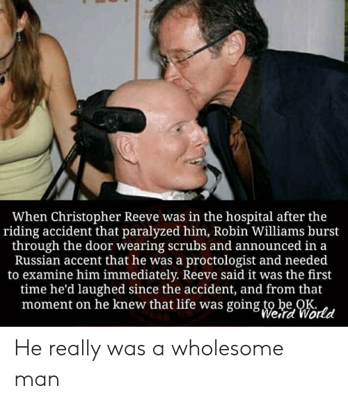 christopher: When Christopher Reeve was in the hospital after the  riding accident that paralyzed him, Robin Williams burst  through the door wearing scrubs and announced in a  Russian accent that he was a proctologist and needed  to examine him immediately. Reeve said it was the first  time he'd laughed since the accident, and from that  moment on he knew that life was going to be OK  Weird World He really was a wholesome man