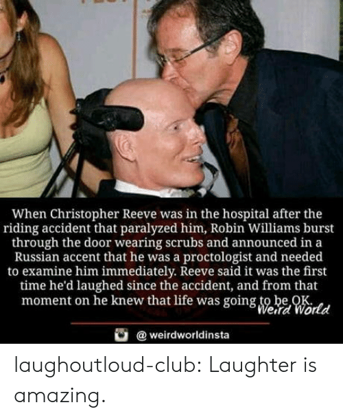 christopher: When Christopher Reeve was in the hospital after the  riding accident that paralyzed him, Robin Williams burst  through the door wearing scrubs and announced in a  Russian accent that he was a proctologist and needed  to examine him immediately. Reeve said it was the first  time he'd laughed since the accident, and from that  moment on he knew that life was going to be OK  Weird World  weirdworldinsta laughoutloud-club:  Laughter is amazing.