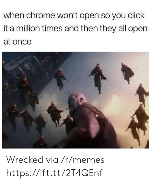 Wrecked: when chrome won't open so you click  it a million times and then they all open  at once Wrecked via /r/memes https://ift.tt/2T4QEnf
