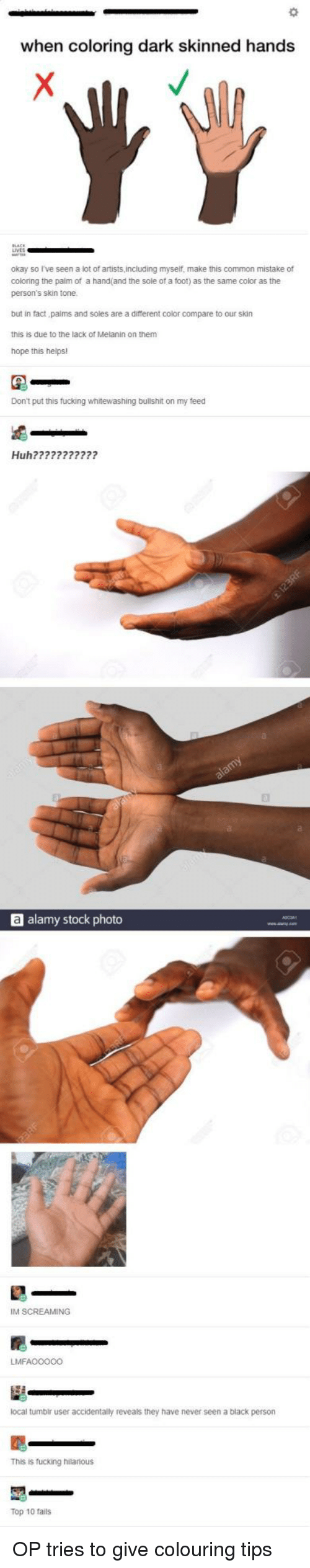 hope this helps: when coloring dark skinned hands  okay so I've seen a lot of artists,including myself, make this common mistake of  coloring the palm of a hand(and the sole of a foot) as the same color as the  person's skin tone  but in fact paims and soles are a different color compare to our skin  this is due to the lack of Melanin on them  hope this helps!  Don't put this fucking whitewashing bullshit on my feed  Huh???????????  a alamy stock photo  IM SCREAMING  LMFAO0000  local tumbir user accidentally reveals they have never seen a black person  This is fucking hilarious  Top 10 fails OP tries to give colouring tips