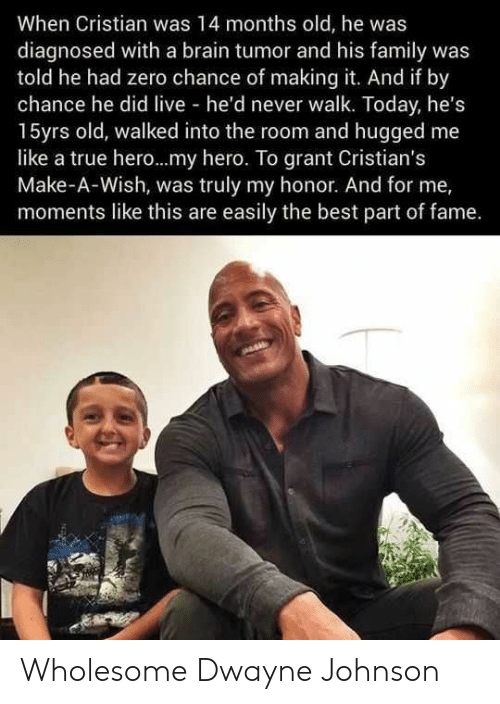 Dwayne Johnson, Family, and True: When Cristian was 14 months old, he was  diagnosed with a brain tumor and his family was  told he had zero chance of making it. And if by  chance he did live he'd never walk. Today, he's  15yrs old, walked into the room and hugged me  like a true hero...my hero. To grant Cristian's  Make-A-Wish, was truly my honor. And for me,  moments like this are easily the best part of fame. Wholesome Dwayne Johnson
