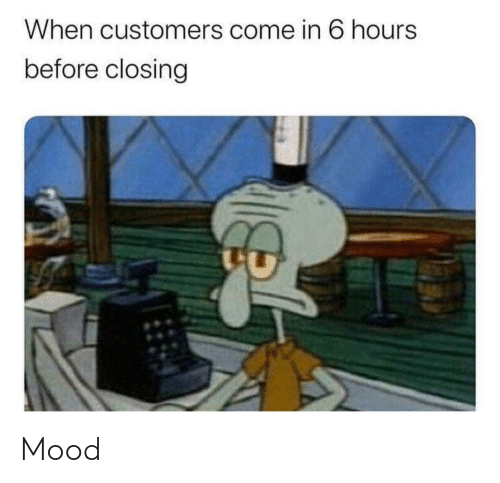 Come In: When customers come in 6 hours  before closing Mood