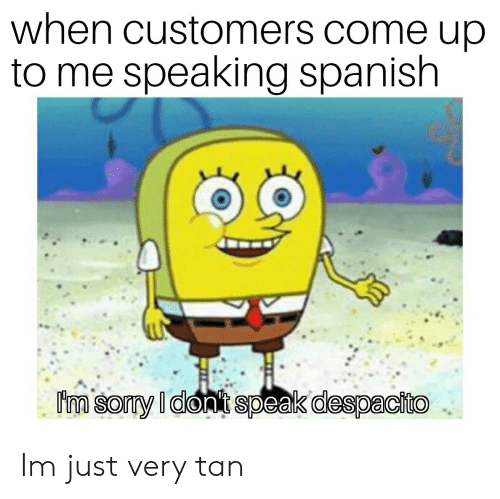 speaking spanish: when customers come up  to me speaking spanish Im just very tan