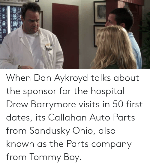 Tommy Boy: When Dan Aykroyd talks about the sponsor for the hospital Drew Barrymore visits in 50 first dates, its Callahan Auto Parts from Sandusky Ohio, also known as the Parts company from Tommy Boy.