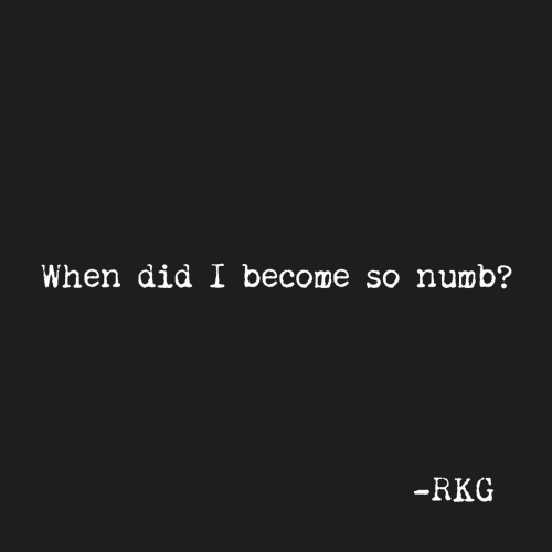 Did, Numb, and Become So Numb: When did I become so numb?  RKG