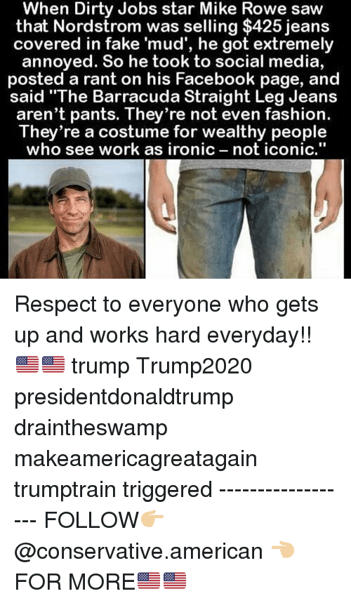 """Makeamericagreatagain: When Dirty Jobs star Mike Rowe saw  that Nordstrom was selling $425 jeans  covered in fake 'mud', he got extremely  annoyed. So he took to social media,  posted a rant on his Facebook page, and  said """"The Barracuda Straight Leg Jeans  aren't pants. They re not even fashion.  They're a costume for wealthy people  who see work as ironic not iconic,"""" Respect to everyone who gets up and works hard everyday!!🇺🇸🇺🇸 trump Trump2020 presidentdonaldtrump draintheswamp makeamericagreatagain trumptrain triggered ------------------ FOLLOW👉🏼 @conservative.american 👈🏼 FOR MORE🇺🇸🇺🇸"""