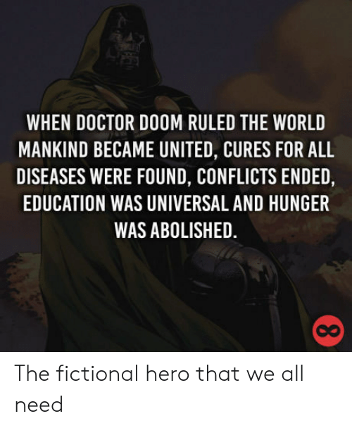 Foundly: WHEN DOCTOR DOOM RULED THE WORLD  MANKIND BECAME UNITED, CURES FOR ALL  DISEASES WERE FOUND, CONFLICTS ENDED,  EDUCATION WAS UNIVERSAL AND HUNGER  WAS ABOLISHED.  co The fictional hero that we all need