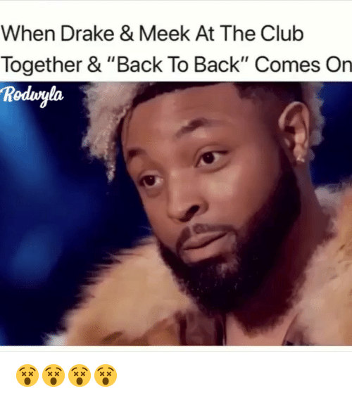 """meek: When Drake & Meek At The Club  Together & """"Back To Back"""" Comes On  Rodvgla 😵😵😵😵"""