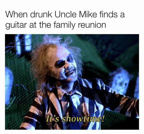 Dank, Drunk, and Family: When drunk Uncle Mike finds a  guitar at the family reunion  It's showtime!