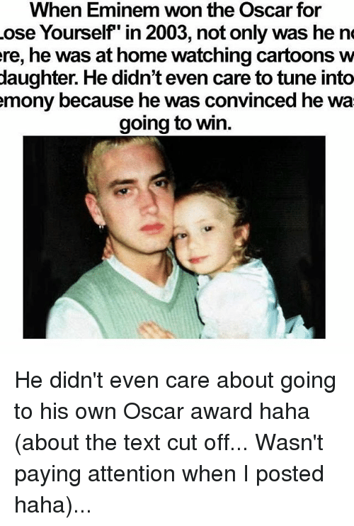 """Tuned Into: When Eminem won the Oscar for  ose Yourself"""" in 2003, not only was he ne  ere, he was at home watching cartoons w  daughter. He didn't even care to tune into  mony because he was convinced he wa  going to win. He didn't even care about going to his own Oscar award haha (about the text cut off... Wasn't paying attention when I posted haha)..."""