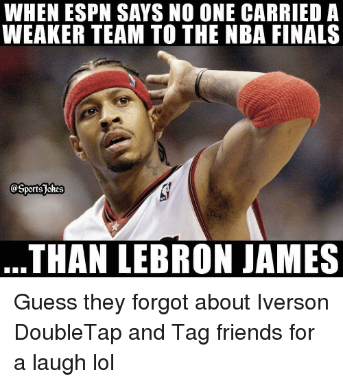Espn, Finals, and Friends: WHEN ESPN SAYS NO ONE CARRIED A  WEAKER TEAM TO THE NBA FINALS  @SportsJokes  THAN LEBRON JAMES Guess they forgot about Iverson DoubleTap and Tag friends for a laugh lol