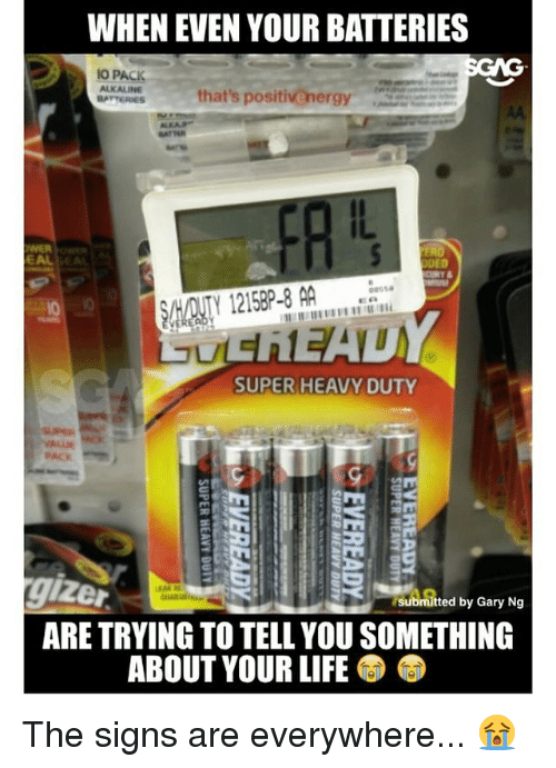 Dedded: WHEN EVEN YOUR BATTERIES  GNG  IO PACK  ALKALINE  that's positivenergy  BATTERIES  DED  SHADNTY 1215BP-8 AA  SUPER HEAVY DUTY  submitted by Gary Ng  ARE TRYING TO TELL YOU SOMETHING  ABOUT YOUR LIFE The signs are everywhere... 😭